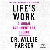 Lifes Work: A Moral Argument for Choice, by Willie Parker