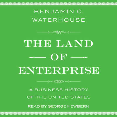 The Land of Enterprise: A Business History of the United States Audiobook, by Benjamin C.  Waterhouse