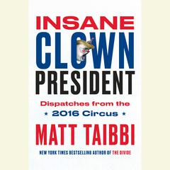 Insane Clown President: Dispatches from the 2016 Circus Audiobook, by Matt Taibbi