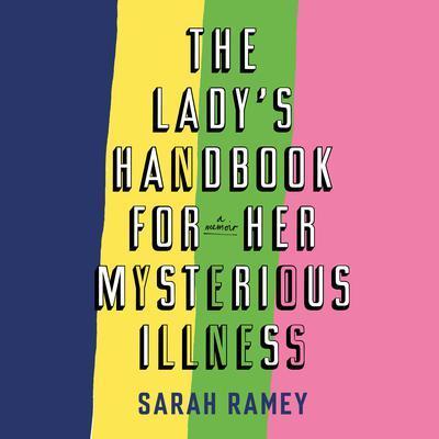 The Ladys Handbook for Her Mysterious Illness: A Memoir Audiobook, by Sarah Ramey