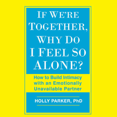 If Were Together, Why Do I Feel So Alone?: How to Build Intimacy with an Emotionally Unavailable Partner Audiobook, by Holly Parker