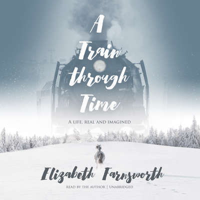 A Train through Time: A Life, Real and Imagined Audiobook, by Elizabeth Farnsworth
