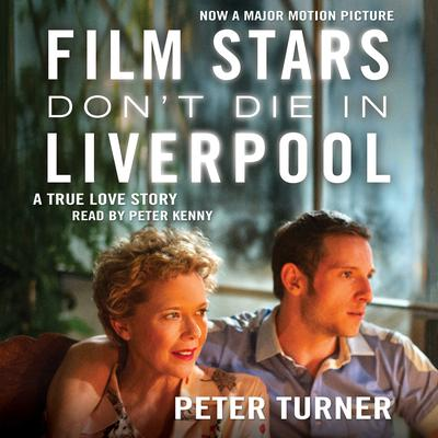 Film Stars Dont Die in Liverpool: A True Love Story Audiobook, by Peter Turner