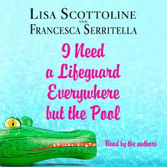 I Need a Lifeguard Everywhere but the Pool Audiobook, by Lisa Scottoline, Francesca Serritella