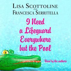 I Need a Lifeguard Everywhere but the Pool Audiobook, by Lisa Scottoline, Francesca Serritella