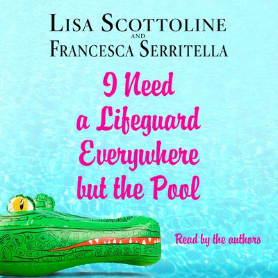 I Need a Lifeguard Everywhere but the Pool Audiobook, by Lisa Scottoline