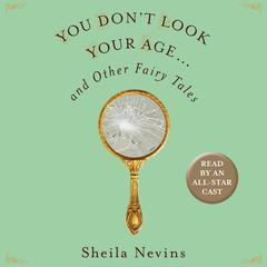 You Dont Look Your Age...and Other Fairy Tales Audiobook, by Sheila Nevins