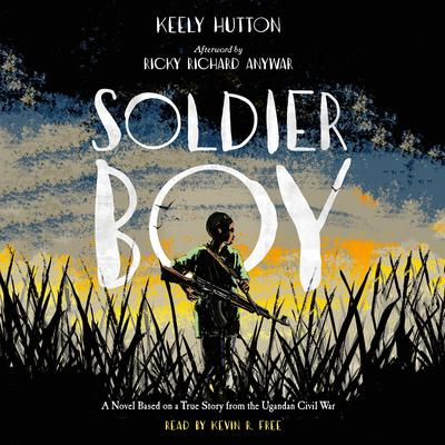 Soldier Boy: A Novel Based on a True Story from the Ugandan Civil War Audiobook, by Keely Hutton