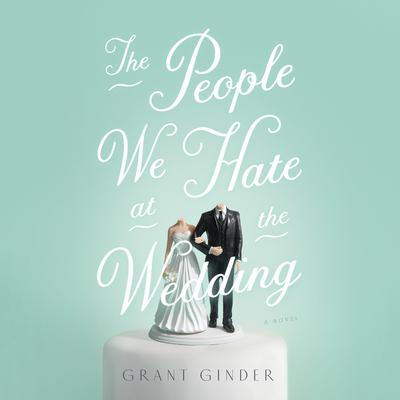 The People We Hate at the Wedding: A Novel Audiobook, by Grant Ginder