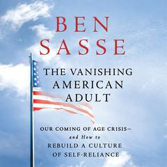 The Vanishing American Adult: Our Coming-of-Age Crisis--and How to Rebuild a Culture of Self-Reliance Audiobook, by Ben Sasse