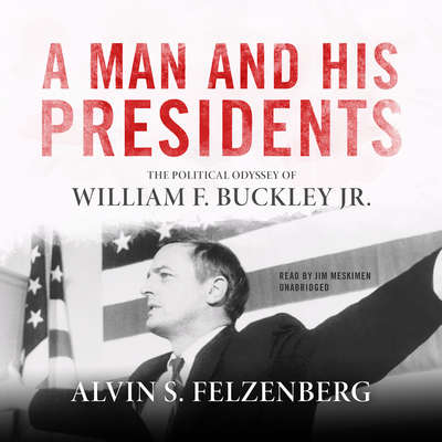 A Man and His Presidents: The Political Odyssey of William F. Buckley Jr. Audiobook, by Alvin S. Felzenberg