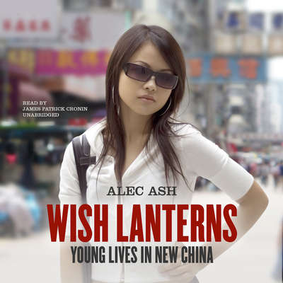 Wish Lanterns: Young Lives in New China Audiobook, by Alec Ash