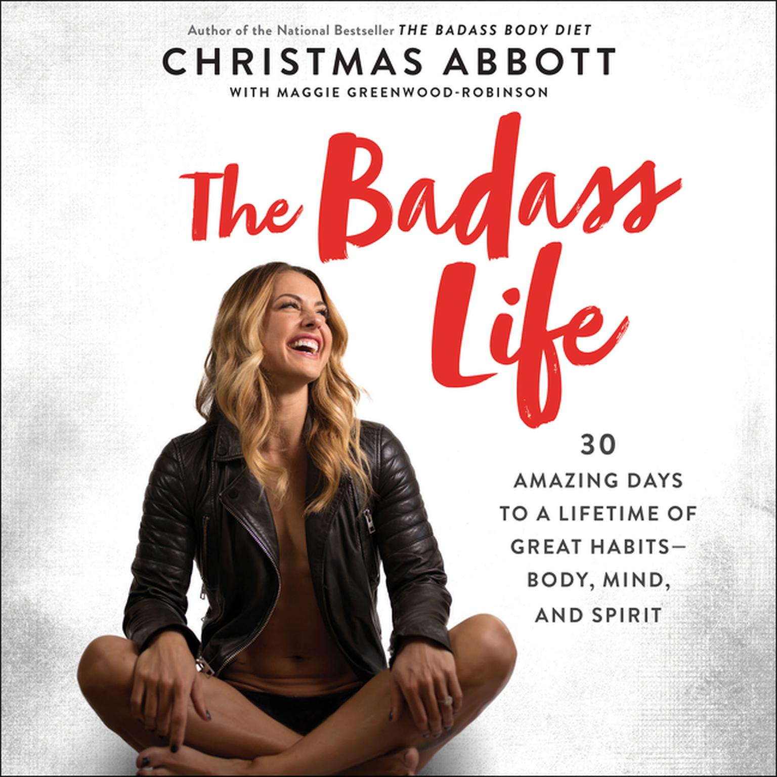 The Badass Life: 30 Amazing Days to a Lifetime of Great Habits--Body, Mind, and Spirit Audiobook, by Christmas Abbott