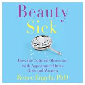 Beauty Sick: How the Cultural Obsession with Appearance Hurts Girls and Woman Audiobook, by Renee Engeln