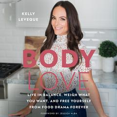 Body Love: Live in Balance, Weigh What You Want, and Free Yourself from Food Drama Forever Audiobook, by Kelly LeVeque