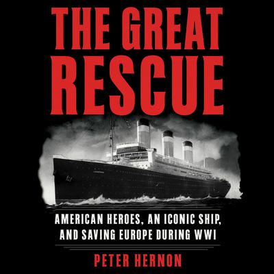 The Great Rescue: American Heroes, an Iconic Ship, and the Race to Save Europe in WWI Audiobook, by Peter Hernon