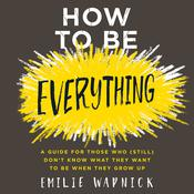 How to Be Everything: A Guide for Those Who (Still) Dont Know What They Want to Be When They Grow Up, by Emilie Wapnick