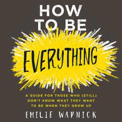 How to Be Everything: A Guide for Those Who (Still) Dont Know What They Want to Be When They Grow Up Audiobook, by Emilie Wapnick
