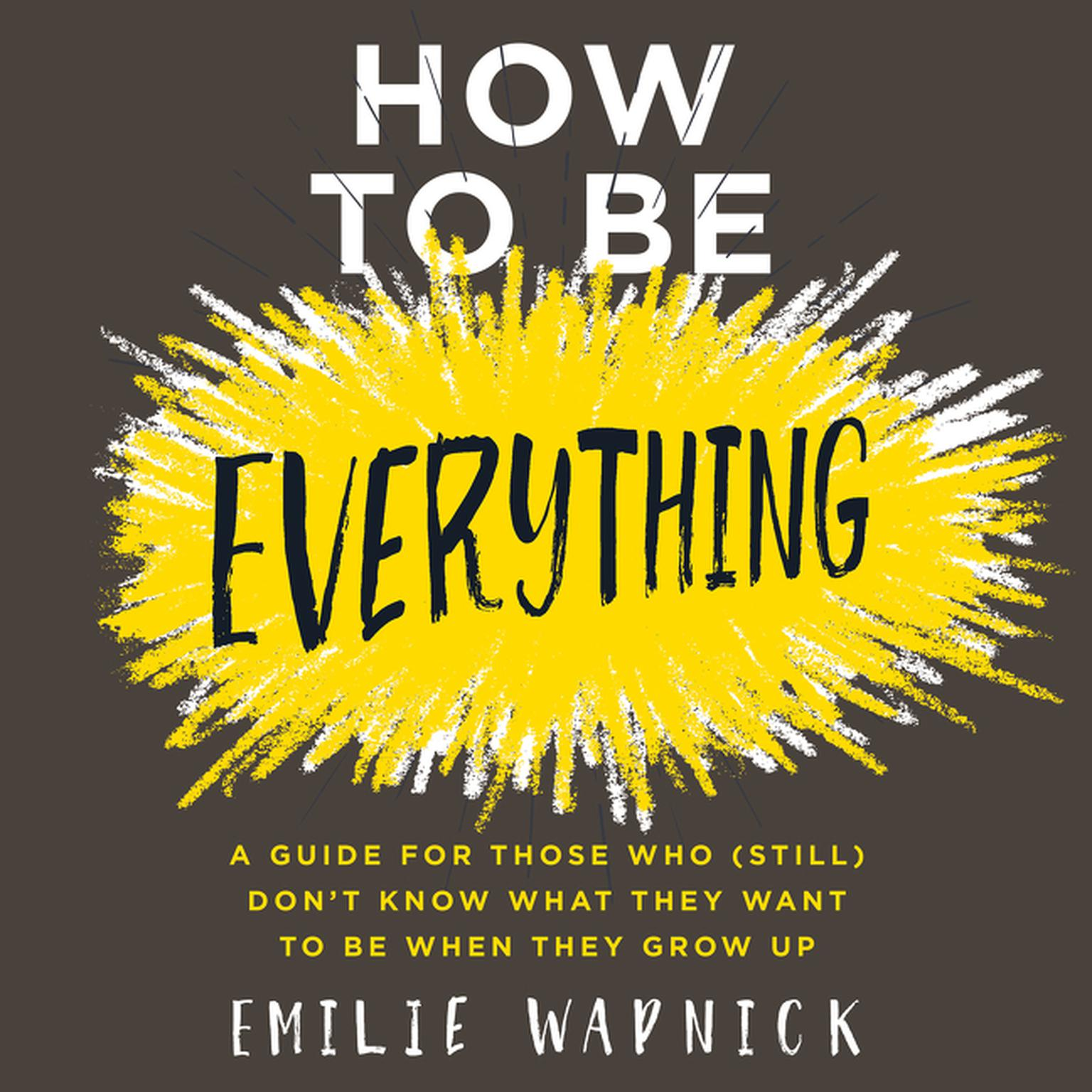 Printable How to Be Everything: A Guide for Those Who (Still) Don't Know What They Want to Be When They Grow Up Audiobook Cover Art