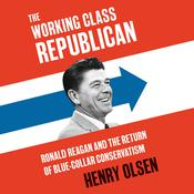 The Working Class Republican: Ronald Reagan and the Return of Blue-Collar Conservatism Audiobook, by Henry Olsen