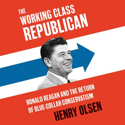 Working Class Republican: Ronald Reagan and the Return of Blue-Collar Conservatism Audiobook, by Henry Olsen