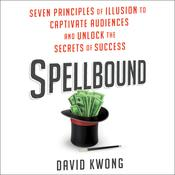 Spellbound: Seven Principles of Illusion to Captivate Audiences and Unlock the Secrets of Success Audiobook, by David Kwong