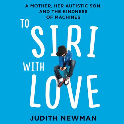 To Siri with Love: A Mother, her Autistic Son, and the Kindness of Machines Audiobook, by Judith Newman