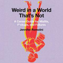 Weird in a World Thats Not: A Career Guide for Misfits, F*ckups, and Failures Audiobook, by Jennifer Romolini