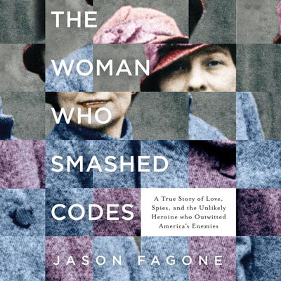 The Woman Who Smashed Codes: A True Story of Love, Spies, and the Unlikely Heroine who Outwitted Americas Enemies Audiobook, by Jason Fagone