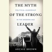 The Myth of the Strong Leader: Political Leadership in the Modern Age Audiobook, by Archie Brown
