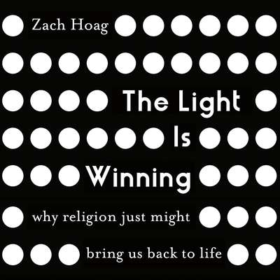 The Light Is Winning: Why Religion Just Might Bring Us Back to Life Audiobook, by Zach J. Hoag
