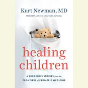 Healing Children: A Surgeons Stories from the Frontiers of Pediatric Medicine Audiobook, by Kurt Newman