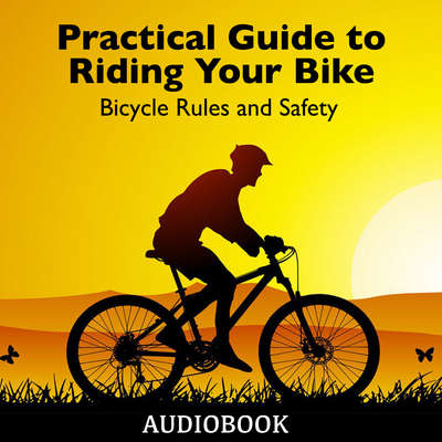 Practical Guide to Riding Your Bike - Bicycle Rules and Safety Audiobook, by My Ebook Publishing House