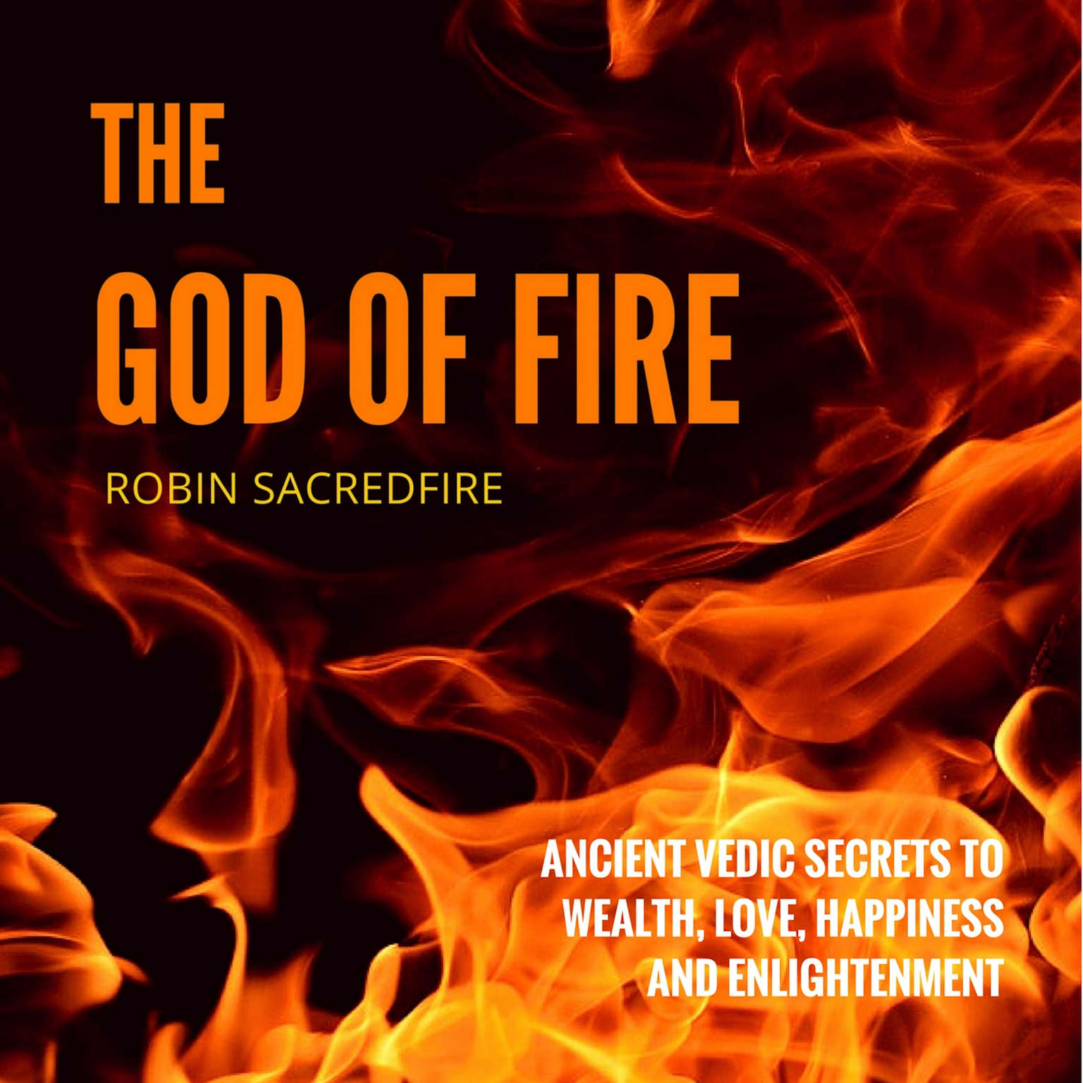 The God of Fire: Ancient Vedic Secrets to Wealth, Love, Happiness and Enlightenment Audiobook, by Robin Sacredfire