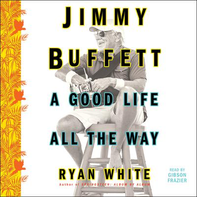 Jimmy Buffett: A Good Life All the Way Audiobook, by