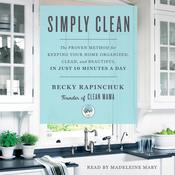 Simply Clean: The Proven Method for Keeping Your Home Organized, Clean, and Beautiful in Just 10 Minutes a Day Audiobook, by Becky Rapinchuk