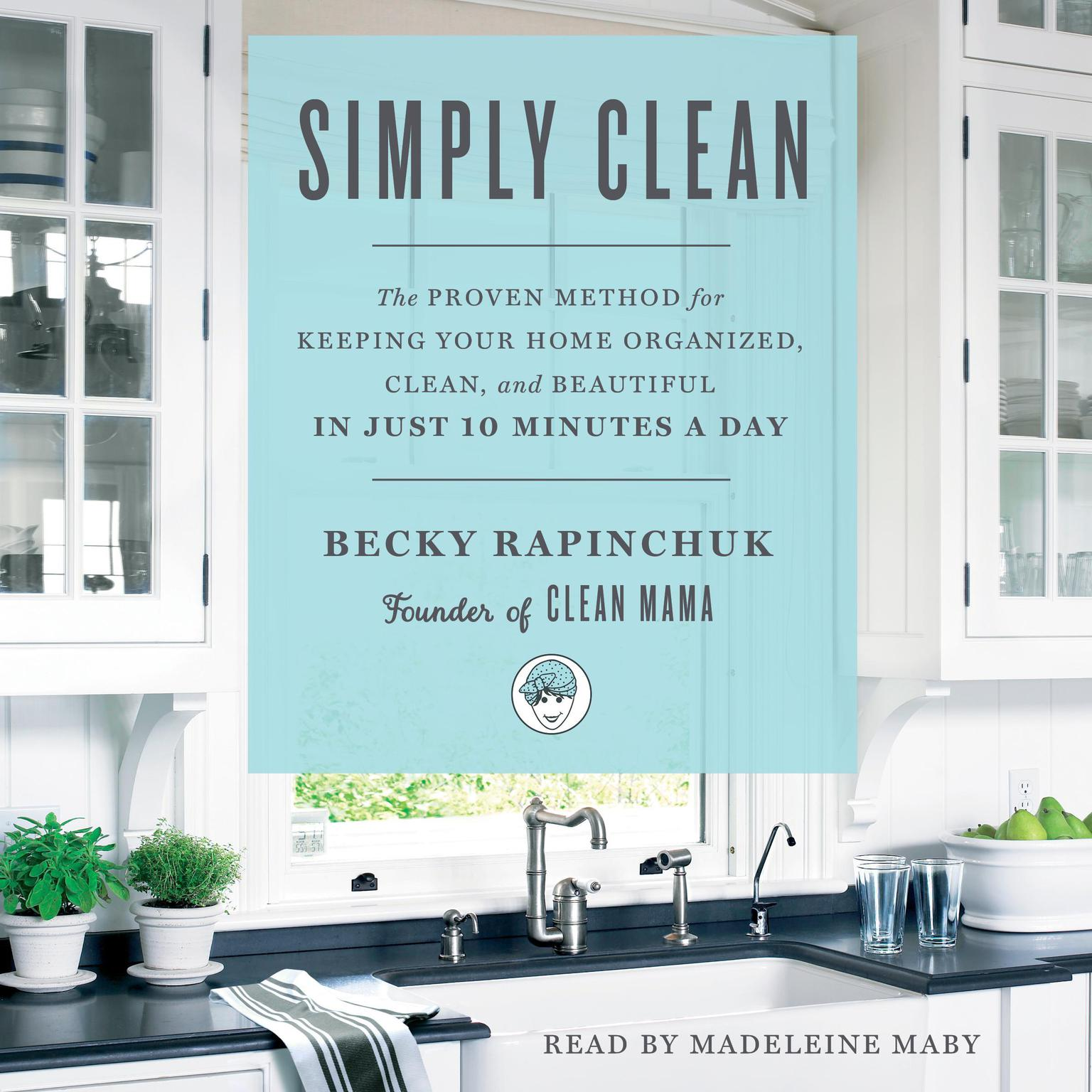 Printable Simply Clean: The Proven Method for Keeping Your Home Organized, Clean, and Beautiful in Just 10 Minutes a Day Audiobook Cover Art