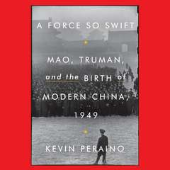 A Force So Swift: Mao, Truman, and the Birth of Modern China, 1949 Audiobook, by Kevin Peraino