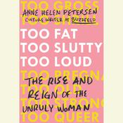 Too Fat, Too Slutty, Too Loud: The Rise and Reign of the Unruly Woman, by Anne Helen Petersen
