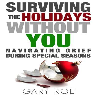 Surviving the Holidays Without You: Navigating Grief During Special Seasons Audiobook, by Gary Roe