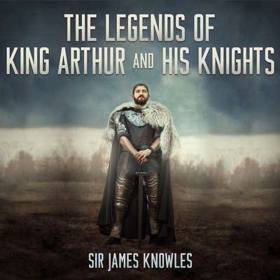 The Legends of King Arthur and His Knights Audiobook, by James Knowles
