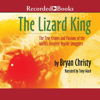 The Lizard King: The True Crimes and Passions of the Worlds Greatest Reptile Smugglers Audiobook, by Bryan Christy