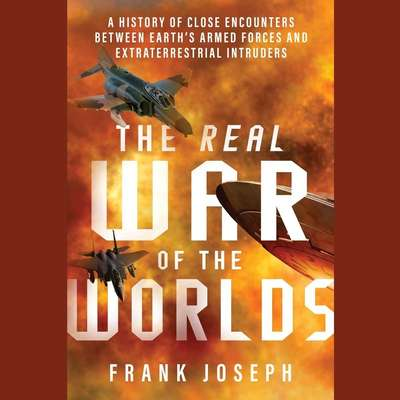The Real War of the Worlds: A History of Close Encounters between Earth's Armed Forces and Extraterrestrial Intruders Audiobook, by Frank Joseph