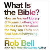 What Is the Bible?: How An Ancient Library of Poems, Letters, and Stories Can Transform the Way You Think and Feel About Everything Audiobook, by Rob Bell