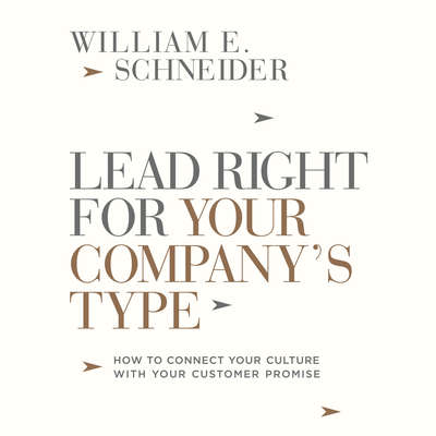Lead Right for Your Companys Type: How to Connect Your Culture with Your Customer Promise Audiobook, by William E. Schneider