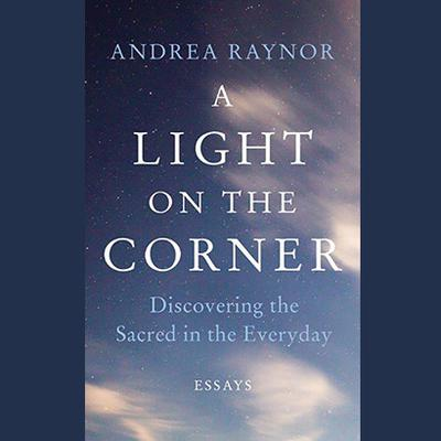 A Light on the Corner: Discovering the Sacred in the Everyday Audiobook, by Andrea Raynor