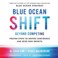 Blue Ocean Shift: Beyond Competing - Proven Steps to Inspire Confidence and Seize New Growth Audiobook, by Renée Mauborgne, W. Chan Kim