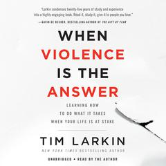When Violence Is the Answer: Learning How to Do What It Takes When Your Life Is at Stake Audiobook, by Tim Larkin