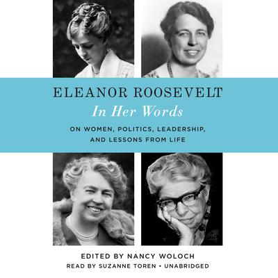 Eleanor Roosevelt: In Her Words: On Women, Politics, Leadership, and Lessons from Life Audiobook, by Nancy Woloch