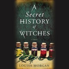 A Secret History of Witches: A Novel Audiobook, by Louisa Morgan